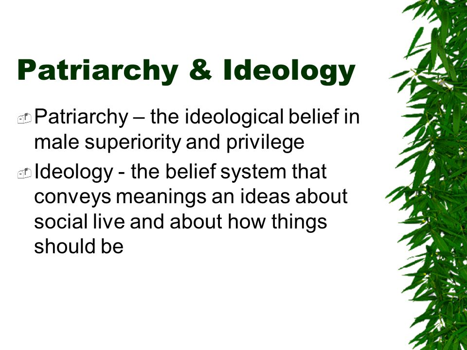 Patriarchy & Ideology Patriarchy – the ideological belief in male superiority and privilege Ideology - the belief system that conveys meanings an ideas about social live and about how things should be
