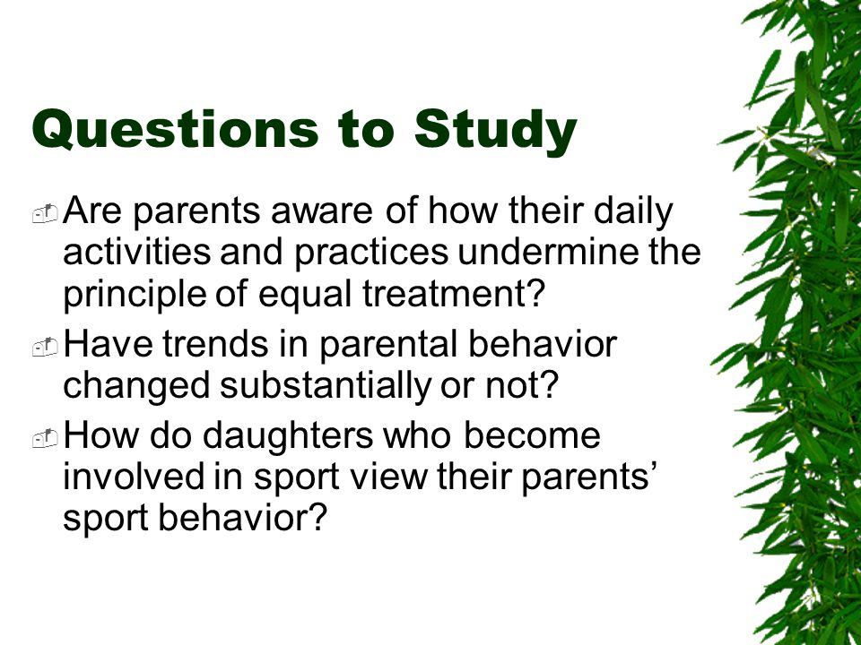 Questions to Study Are parents aware of how their daily activities and practices undermine the principle of equal treatment.