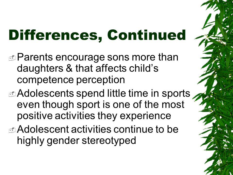 Differences, Continued Parents encourage sons more than daughters & that affects childs competence perception Adolescents spend little time in sports even though sport is one of the most positive activities they experience Adolescent activities continue to be highly gender stereotyped