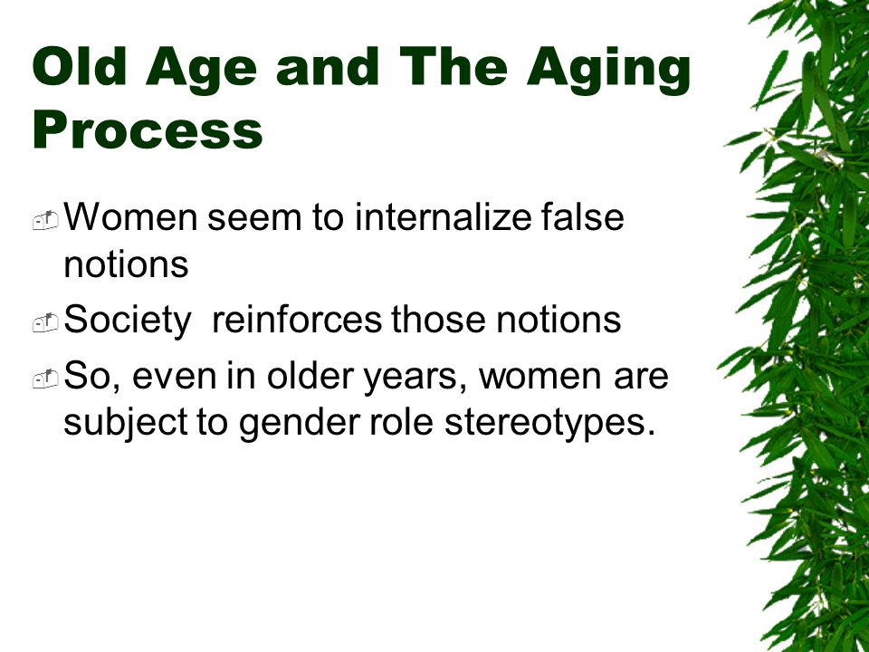 Old Age and The Aging Process Women seem to internalize false notions Society reinforces those notions So, even in older years, women are subject to gender role stereotypes.