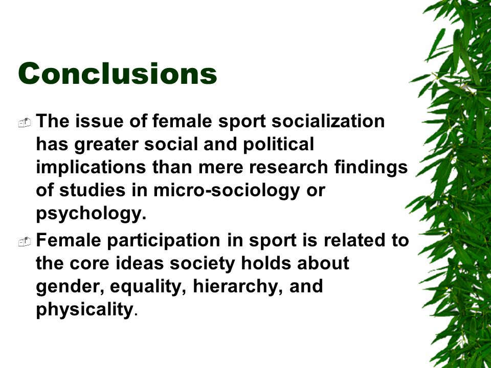Conclusions The issue of female sport socialization has greater social and political implications than mere research findings of studies in micro-sociology or psychology.