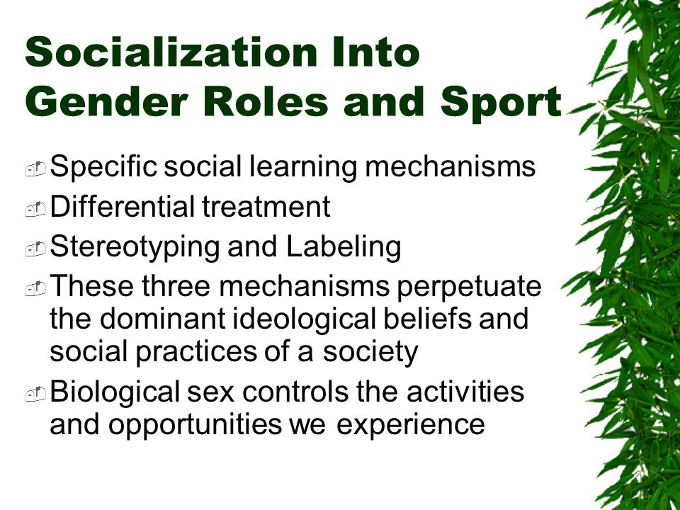 Socialization Into Gender Roles and Sport Specific social learning mechanisms Differential treatment Stereotyping and Labeling These three mechanisms perpetuate the dominant ideological beliefs and social practices of a society Biological sex controls the activities and opportunities we experience