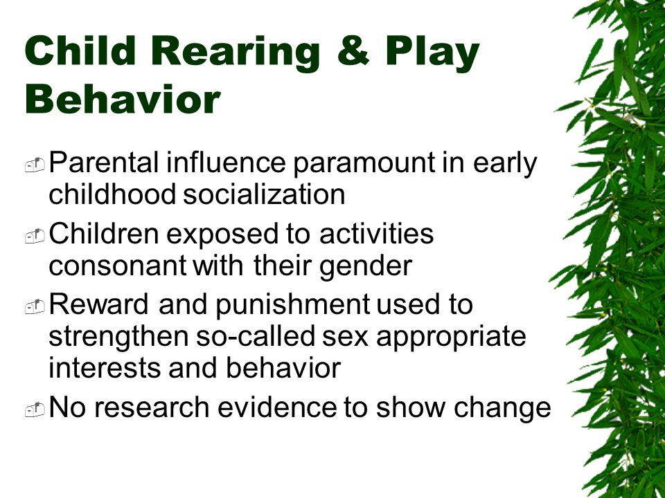 Child Rearing & Play Behavior Parental influence paramount in early childhood socialization Children exposed to activities consonant with their gender Reward and punishment used to strengthen so-called sex appropriate interests and behavior No research evidence to show change