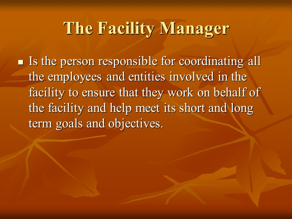 The Facility Manager Is the person responsible for coordinating all the employees and entities involved in the facility to ensure that they work on behalf of the facility and help meet its short and long term goals and objectives.
