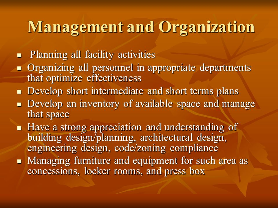 Management and Organization Management and Organization Planning all facility activities Planning all facility activities Organizing all personnel in appropriate departments that optimize effectiveness Organizing all personnel in appropriate departments that optimize effectiveness Develop short intermediate and short terms plans Develop short intermediate and short terms plans Develop an inventory of available space and manage that space Develop an inventory of available space and manage that space Have a strong appreciation and understanding of building design/planning, architectural design, engineering design, code/zoning compliance Have a strong appreciation and understanding of building design/planning, architectural design, engineering design, code/zoning compliance Managing furniture and equipment for such area as concessions, locker rooms, and press box Managing furniture and equipment for such area as concessions, locker rooms, and press box