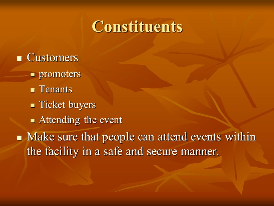 Constituents Customers Customers promoters promoters Tenants Tenants Ticket buyers Ticket buyers Attending the event Attending the event Make sure that people can attend events within the facility in a safe and secure manner.