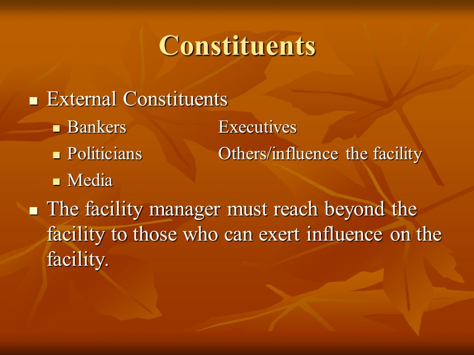 Constituents External Constituents External Constituents BankersExecutives BankersExecutives PoliticiansOthers/influence the facility PoliticiansOthers/influence the facility Media Media The facility manager must reach beyond the facility to those who can exert influence on the facility.