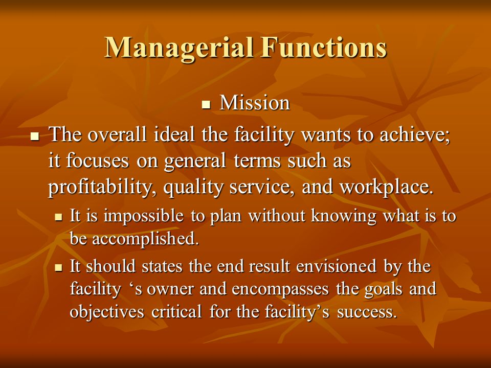 Managerial Functions Mission Mission The overall ideal the facility wants to achieve; it focuses on general terms such as profitability, quality service, and workplace.