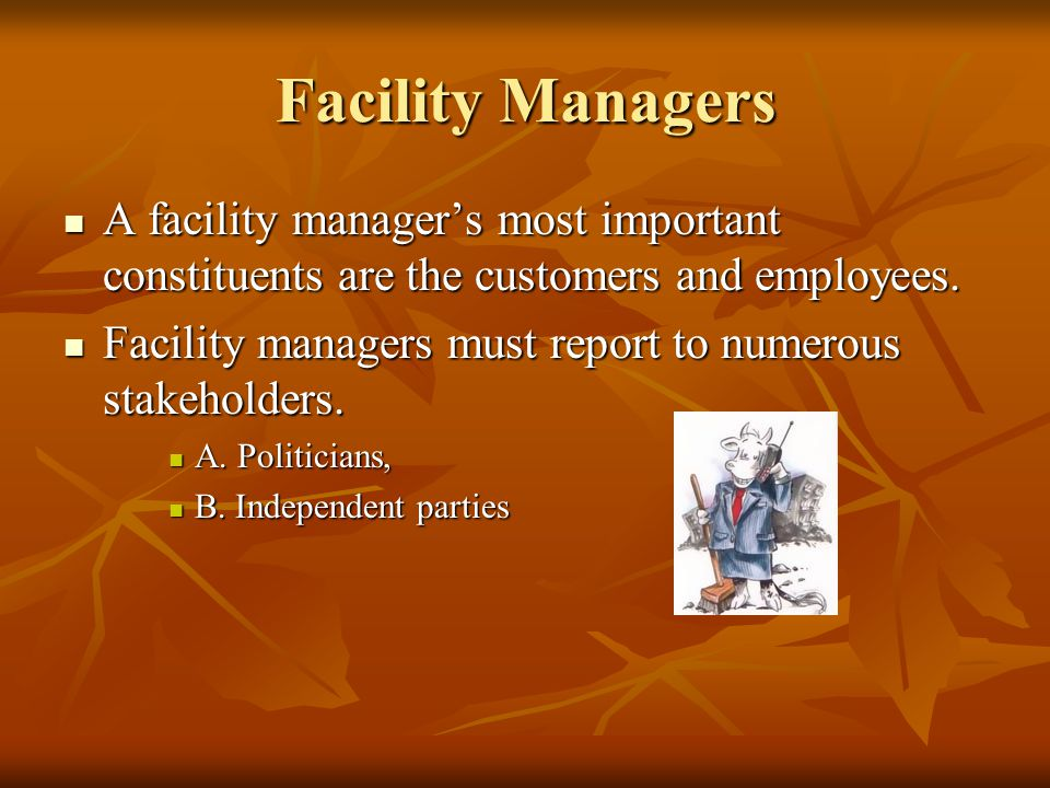 Facility Managers A facility managers most important constituents are the customers and employees.