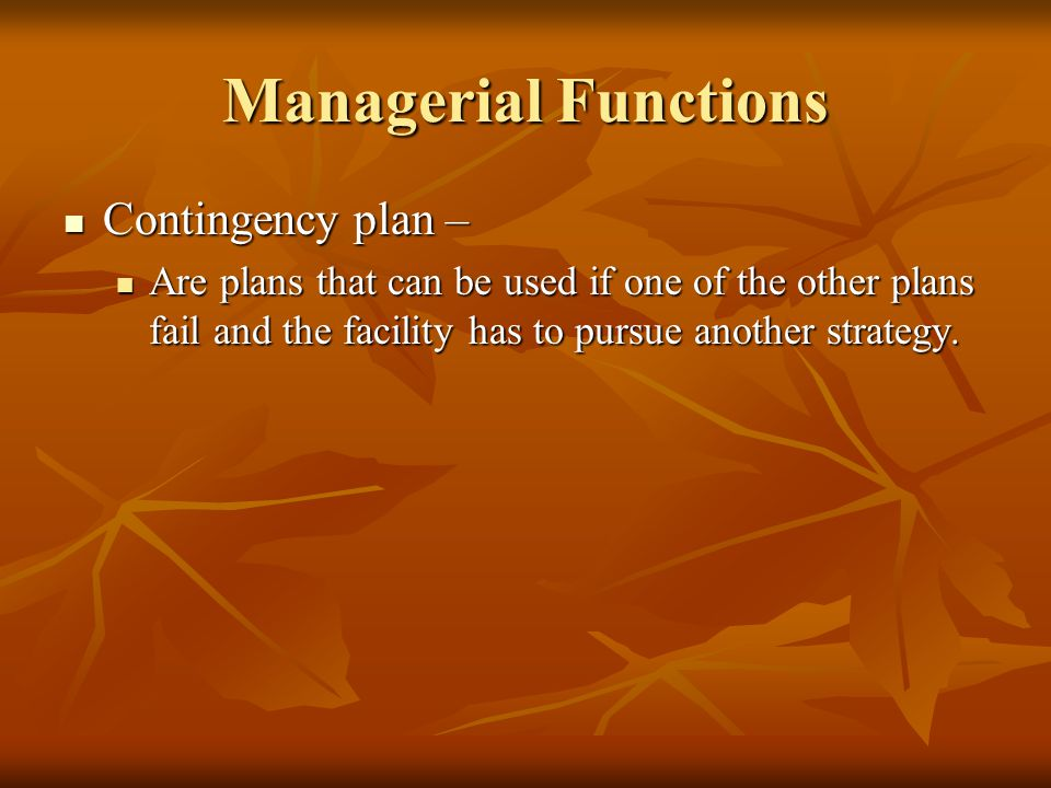 Managerial Functions Contingency plan – Contingency plan – Are plans that can be used if one of the other plans fail and the facility has to pursue another strategy.