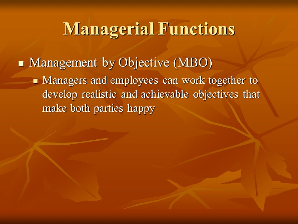 Managerial Functions Management by Objective (MBO) Management by Objective (MBO) Managers and employees can work together to develop realistic and achievable objectives that make both parties happy Managers and employees can work together to develop realistic and achievable objectives that make both parties happy