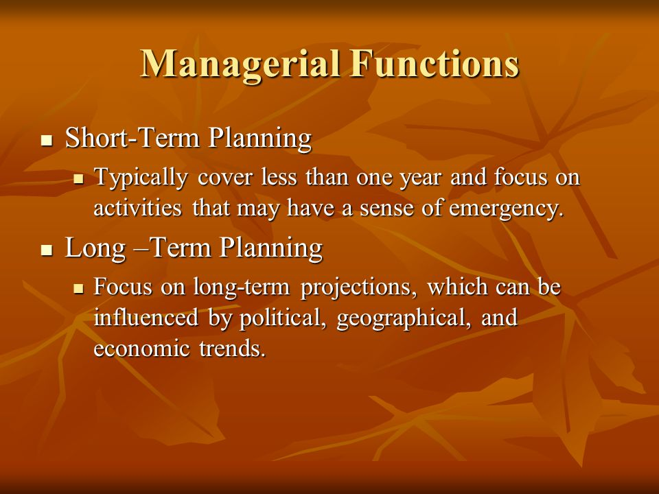 Managerial Functions Short-Term Planning Short-Term Planning Typically cover less than one year and focus on activities that may have a sense of emergency.
