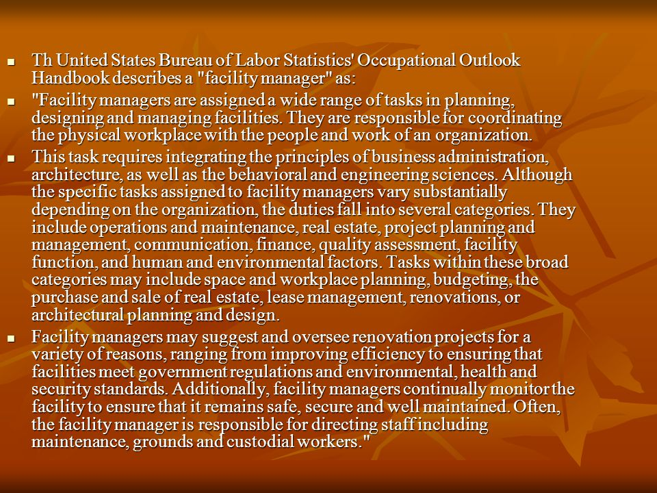 Th United States Bureau of Labor Statistics Occupational Outlook Handbook describes a facility manager as: Th United States Bureau of Labor Statistics Occupational Outlook Handbook describes a facility manager as: Facility managers are assigned a wide range of tasks in planning, designing and managing facilities.