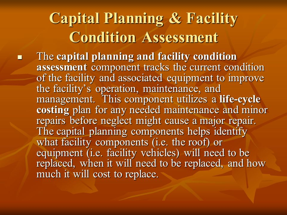 Capital Planning & Facility Condition Assessment The capital planning and facility condition assessment component tracks the current condition of the facility and associated equipment to improve the facilitys operation, maintenance, and management.