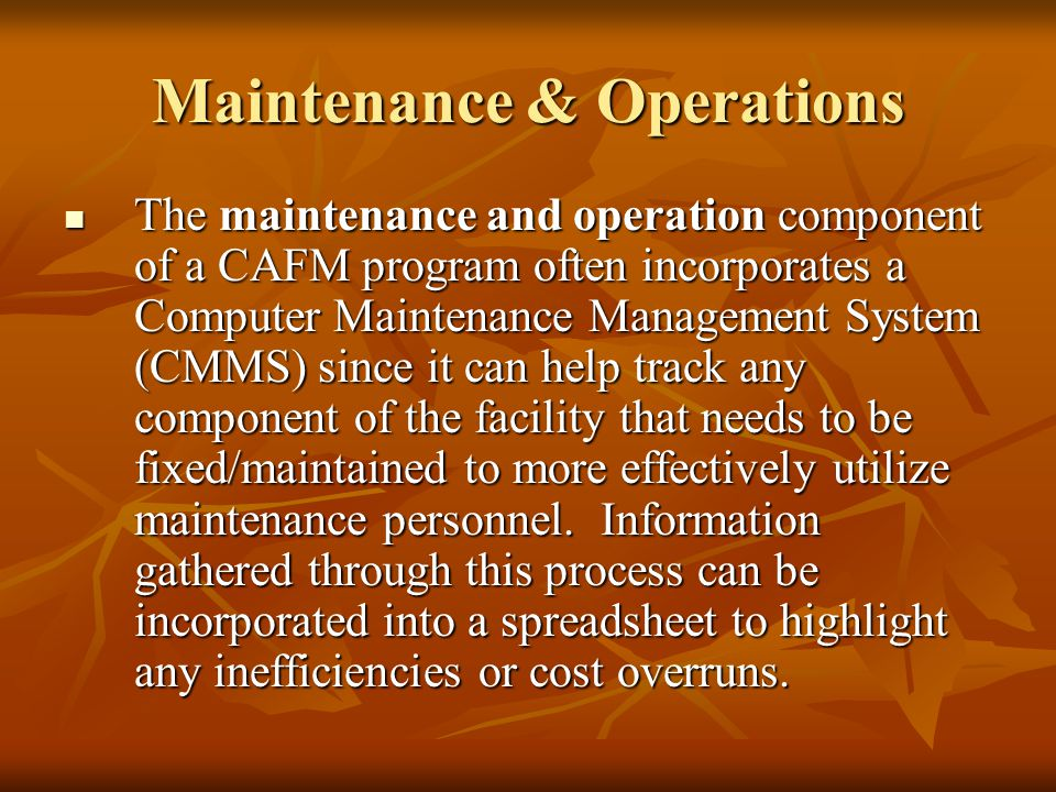 Maintenance & Operations The maintenance and operation component of a CAFM program often incorporates a Computer Maintenance Management System (CMMS) since it can help track any component of the facility that needs to be fixed/maintained to more effectively utilize maintenance personnel.