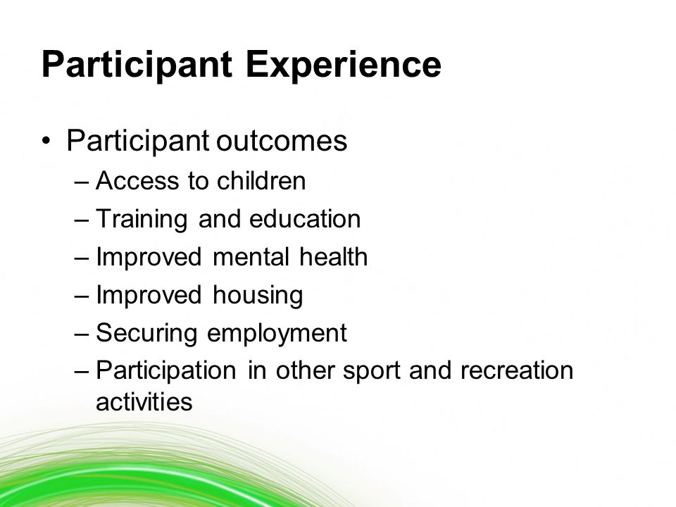Participant Experience Participant outcomes –Access to children –Training and education –Improved mental health –Improved housing –Securing employment