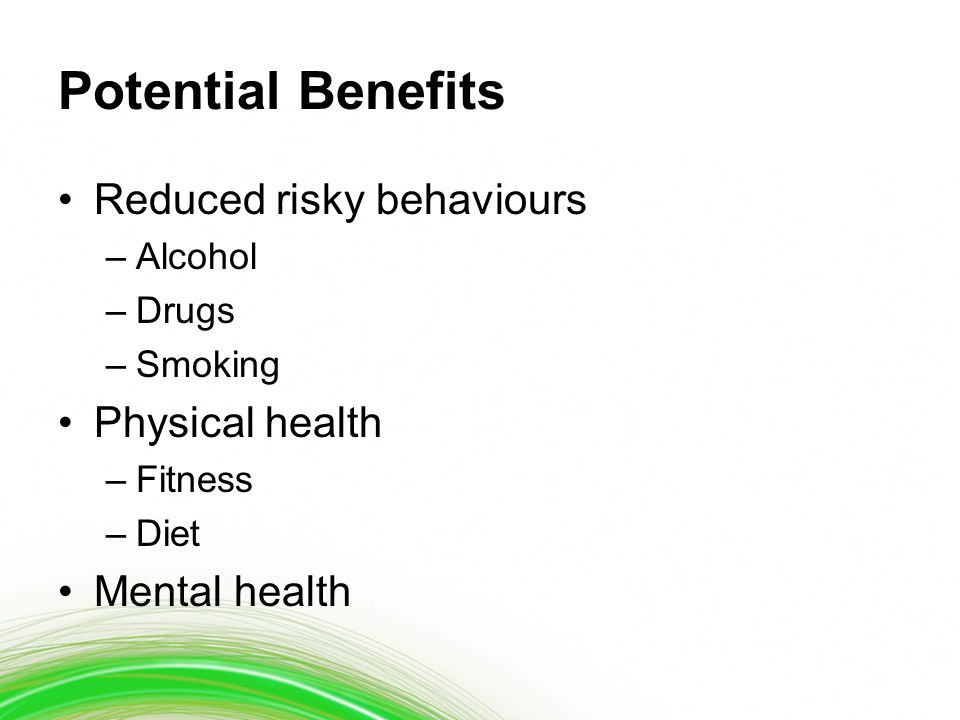 Potential Benefits Reduced risky behaviours –Alcohol –Drugs –Smoking Physical health –Fitness –Diet Mental health