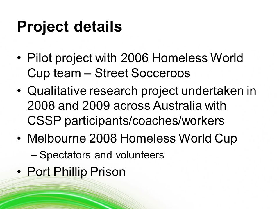 Project details Pilot project with 2006 Homeless World Cup team – Street Socceroos Qualitative research project undertaken in 2008 and 2009 across Australia with CSSP participants/coaches/workers Melbourne 2008 Homeless World Cup –Spectators and volunteers Port Phillip Prison