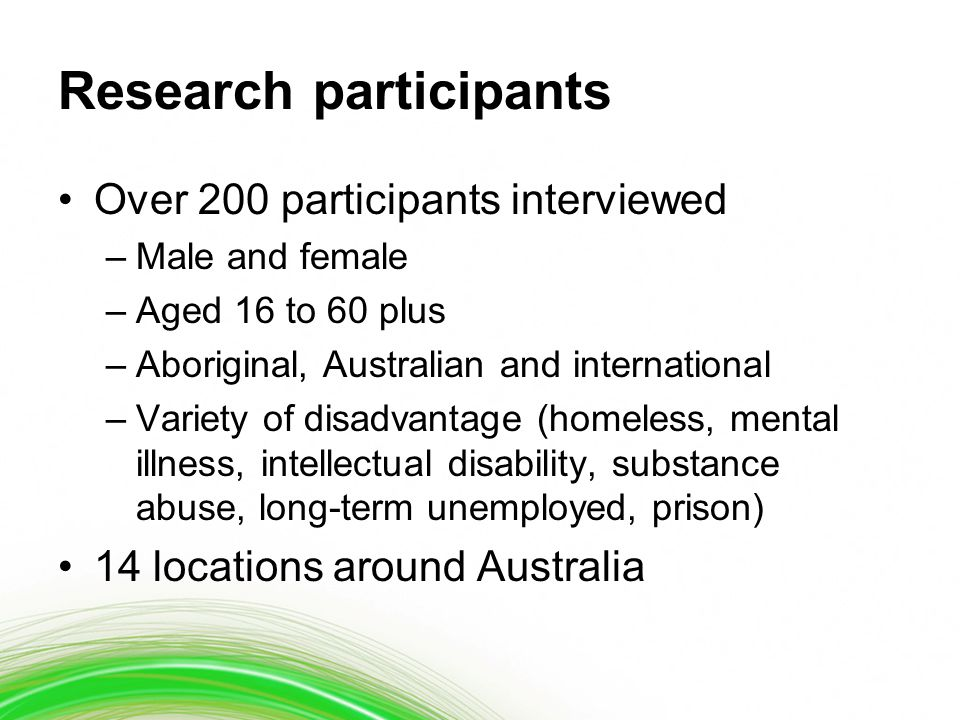 Research participants Over 200 participants interviewed –Male and female –Aged 16 to 60 plus –Aboriginal, Australian and international –Variety of dis