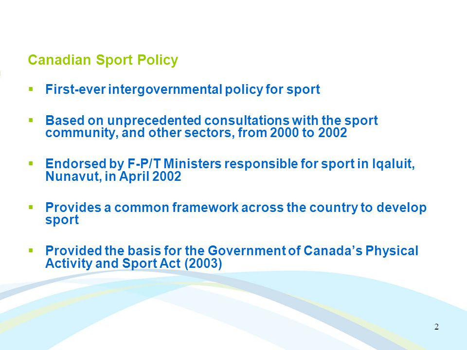 2 Canadian Sport Policy First-ever intergovernmental policy for sport Based on unprecedented consultations with the sport community, and other sectors, from 2000 to 2002 Endorsed by F-P/T Ministers responsible for sport in Iqaluit, Nunavut, in April 2002 Provides a common framework across the country to develop sport Provided the basis for the Government of Canadas Physical Activity and Sport Act (2003)