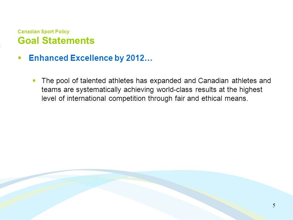 5 Canadian Sport Policy Goal Statements Enhanced Excellence by 2012… The pool of talented athletes has expanded and Canadian athletes and teams are systematically achieving world-class results at the highest level of international competition through fair and ethical means.
