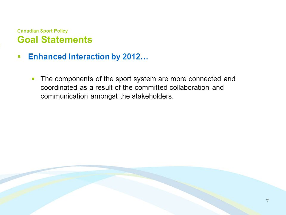 7 Canadian Sport Policy Goal Statements Enhanced Interaction by 2012… The components of the sport system are more connected and coordinated as a result of the committed collaboration and communication amongst the stakeholders.