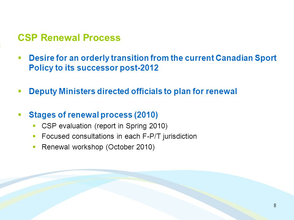 8 CSP Renewal Process Desire for an orderly transition from the current Canadian Sport Policy to its successor post-2012 Deputy Ministers directed officials to plan for renewal Stages of renewal process (2010) CSP evaluation (report in Spring 2010) Focused consultations in each F-P/T jurisdiction Renewal workshop (October 2010)
