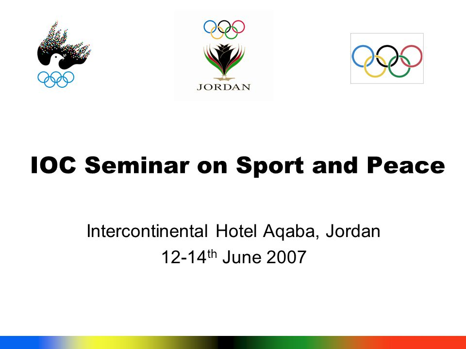 IOC Seminar on Sport and Peace Intercontinental Hotel Aqaba, Jordan 12-14 th June 2007