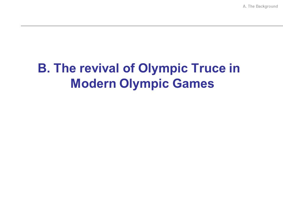 B. The revival of Olympic Truce in Modern Olympic Games A. The Background