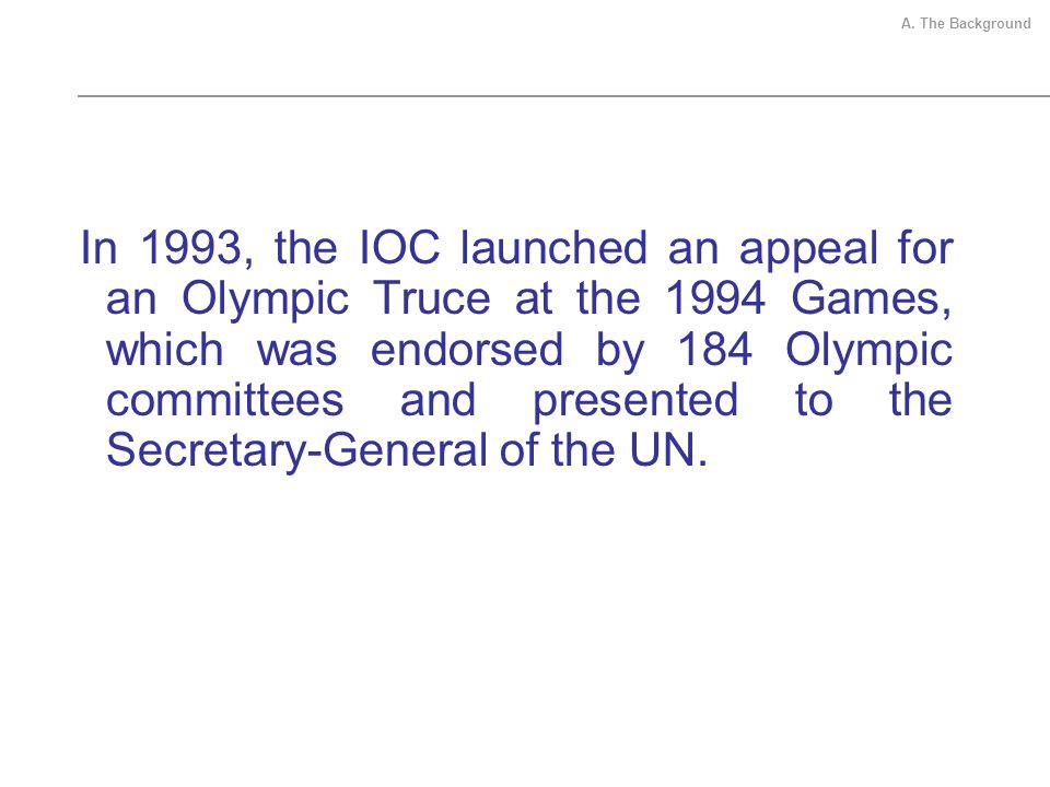 In 1993, the IOC launched an appeal for an Olympic Truce at the 1994 Games, which was endorsed by 184 Olympic committees and presented to the Secretary-General of the UN.