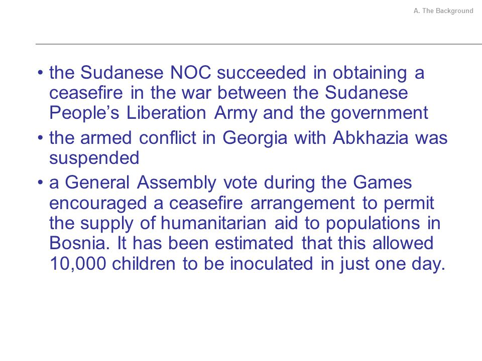 the Sudanese NOC succeeded in obtaining a ceasefire in the war between the Sudanese Peoples Liberation Army and the government the armed conflict in Georgia with Abkhazia was suspended a General Assembly vote during the Games encouraged a ceasefire arrangement to permit the supply of humanitarian aid to populations in Bosnia.