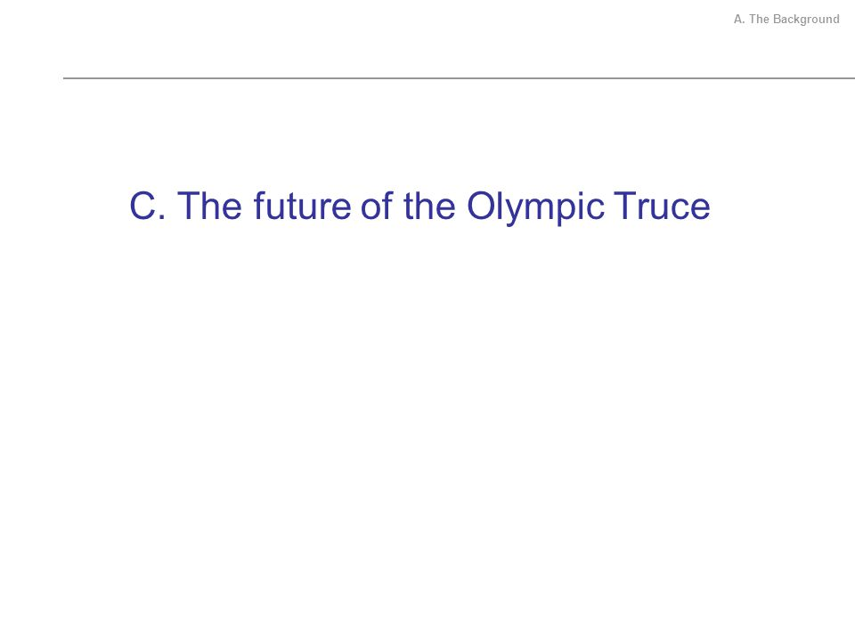 C. The future of the Olympic Truce A. The Background