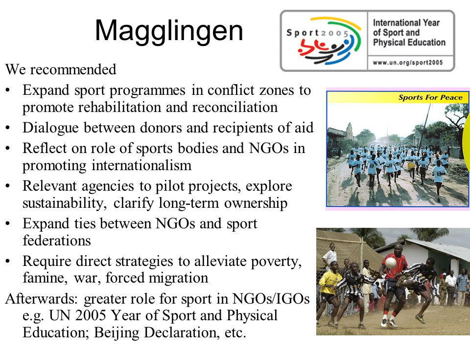 Magglingen We recommended Expand sport programmes in conflict zones to promote rehabilitation and reconciliation Dialogue between donors and recipients of aid Reflect on role of sports bodies and NGOs in promoting internationalism Relevant agencies to pilot projects, explore sustainability, clarify long-term ownership Expand ties between NGOs and sport federations Require direct strategies to alleviate poverty, famine, war, forced migration Afterwards: greater role for sport in NGOs/IGOs e.g.