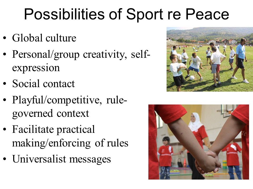Possibilities of Sport re Peace Global culture Personal/group creativity, self- expression Social contact Playful/competitive, rule- governed context Facilitate practical making/enforcing of rules Universalist messages