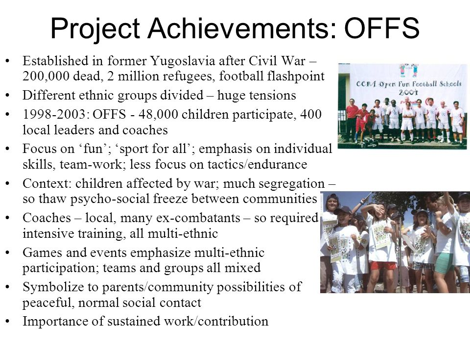 Project Achievements: OFFS Established in former Yugoslavia after Civil War – 200,000 dead, 2 million refugees, football flashpoint Different ethnic groups divided – huge tensions : OFFS - 48,000 children participate, 400 local leaders and coaches Focus on fun; sport for all; emphasis on individual skills, team-work; less focus on tactics/endurance Context: children affected by war; much segregation – so thaw psycho-social freeze between communities Coaches – local, many ex-combatants – so required intensive training, all multi-ethnic Games and events emphasize multi-ethnic participation; teams and groups all mixed Symbolize to parents/community possibilities of peaceful, normal social contact Importance of sustained work/contribution