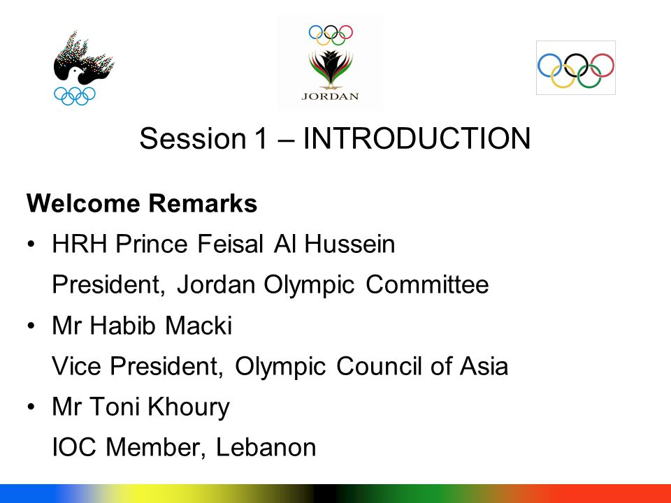 Welcome Remarks HRH Prince Feisal Al Hussein President, Jordan Olympic Committee Mr Habib Macki Vice President, Olympic Council of Asia Mr Toni Khoury IOC Member, Lebanon