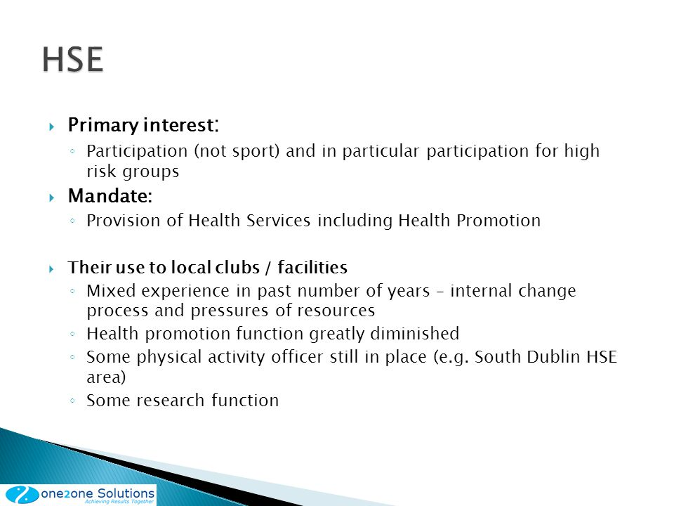 Primary interest : Participation (not sport) and in particular participation for high risk groups Mandate: Provision of Health Services including Health Promotion Their use to local clubs / facilities Mixed experience in past number of years – internal change process and pressures of resources Health promotion function greatly diminished Some physical activity officer still in place (e.g.