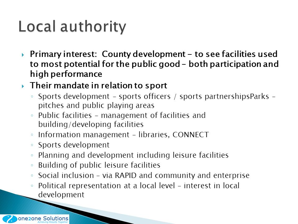Primary interest: County development - to see facilities used to most potential for the public good – both participation and high performance Their mandate in relation to sport Sports development – sports officers / sports partnershipsParks – pitches and public playing areas Public facilities – management of facilities and building/developing facilities Information management – libraries, CONNECT Sports development Planning and development including leisure facilities Building of public leisure facilities Social inclusion – via RAPID and community and enterprise Political representation at a local level – interest in local development