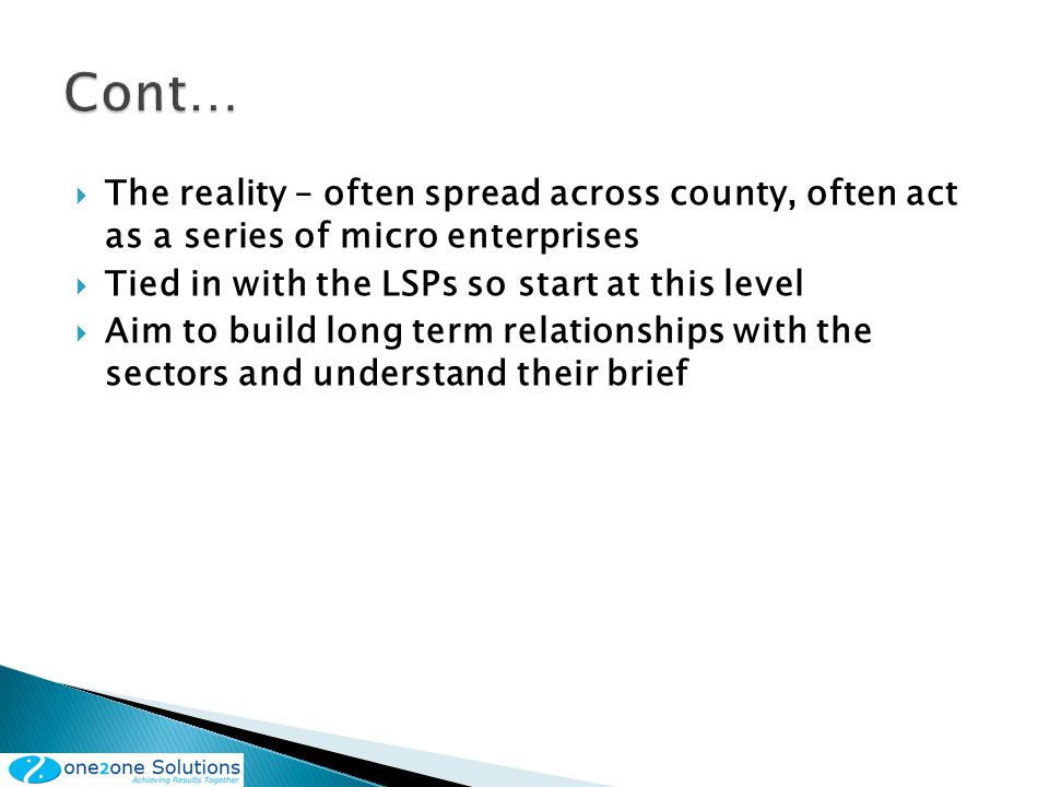 The reality – often spread across county, often act as a series of micro enterprises Tied in with the LSPs so start at this level Aim to build long term relationships with the sectors and understand their brief