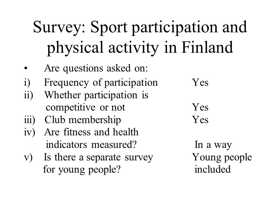 Survey: Sport participation and physical activity in Finland Are questions asked on: i)Frequency of participationYes ii)Whether participation is competitive or notYes iii) Club membershipYes iv) Are fitness and health indicators measured.