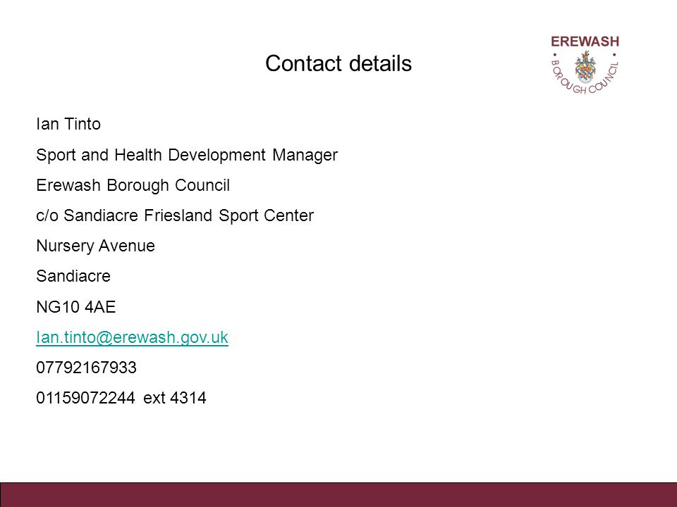 Contact details Ian Tinto Sport and Health Development Manager Erewash Borough Council c/o Sandiacre Friesland Sport Center Nursery Avenue Sandiacre NG10 4AE Ian.tinto@erewash.gov.uk 07792167933 01159072244 ext 4314