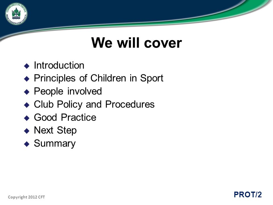 Copyright 2012 CFT PROT/3 Introduction The Irish Sports Council and the Sports Council for Northern Ireland published a joint Code of Ethics and Good Practice for Children s Sport in 2000.