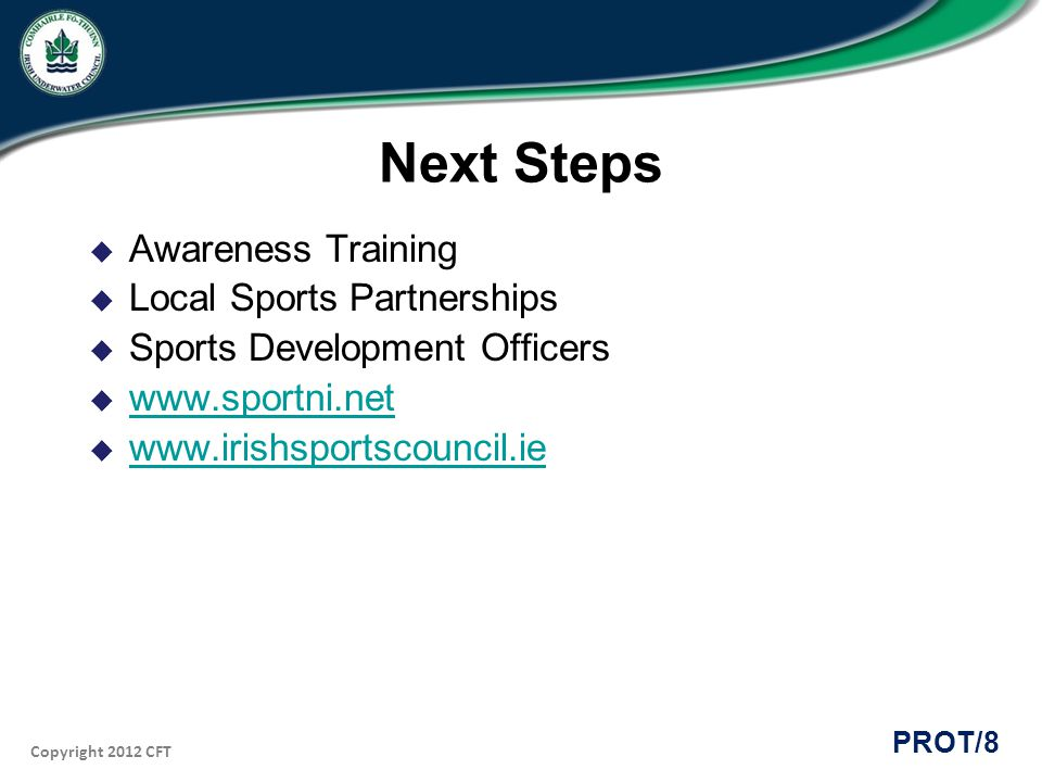 Copyright 2012 CFT PROT/8 Next Steps Awareness Training Local Sports Partnerships Sports Development Officers www.sportni.net www.irishsportscouncil.ie