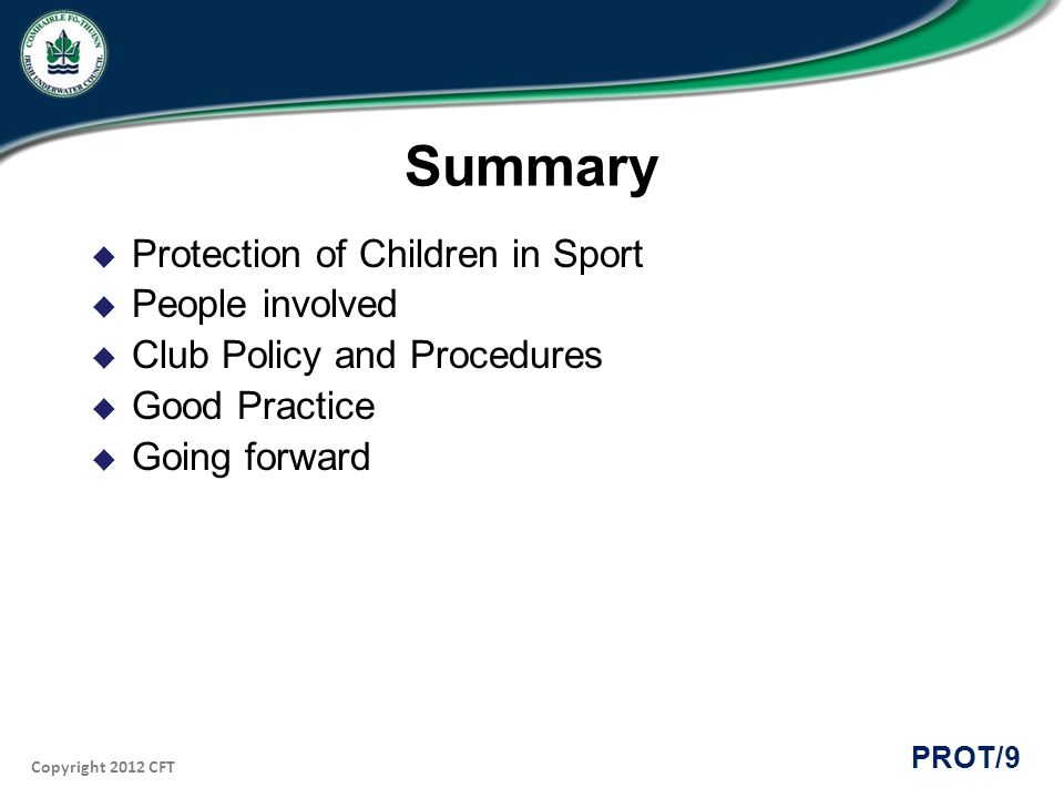 Copyright 2012 CFT PROT/9 Summary Protection of Children in Sport People involved Club Policy and Procedures Good Practice Going forward