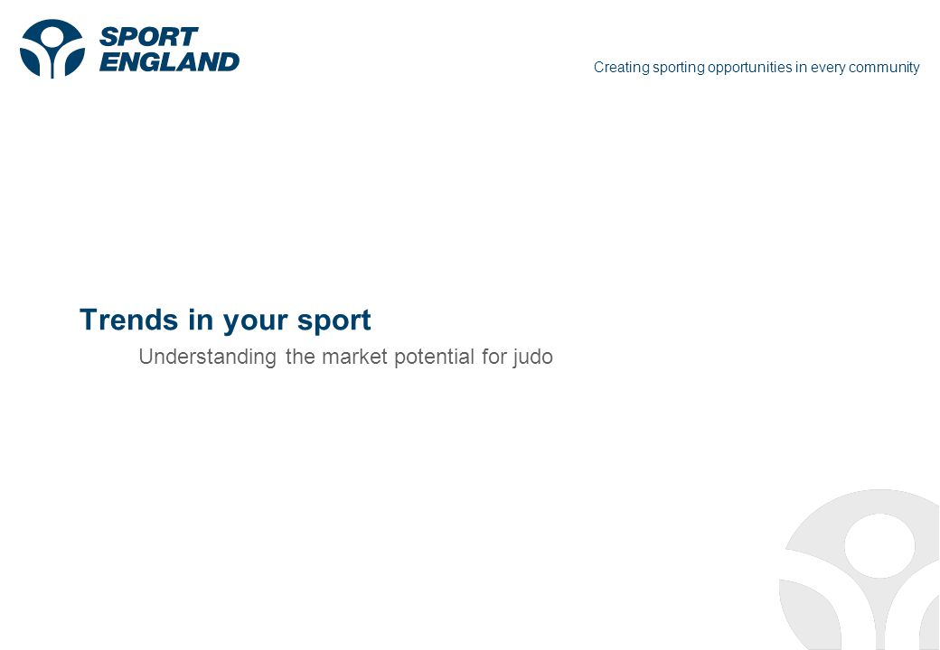 Creating sporting opportunities in every community Trends in your sport Understanding the market potential for judo