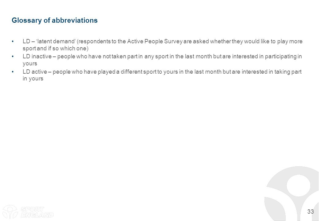 33 Glossary of abbreviations LD – latent demand (respondents to the Active People Survey are asked whether they would like to play more sport and if s