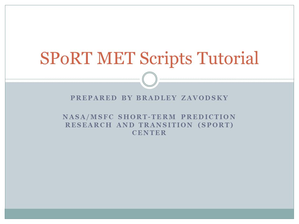 PREPARED BY BRADLEY ZAVODSKY NASA/MSFC SHORT-TERM PREDICTION RESEARCH AND TRANSITION (SPORT) CENTER SPoRT MET Scripts Tutorial