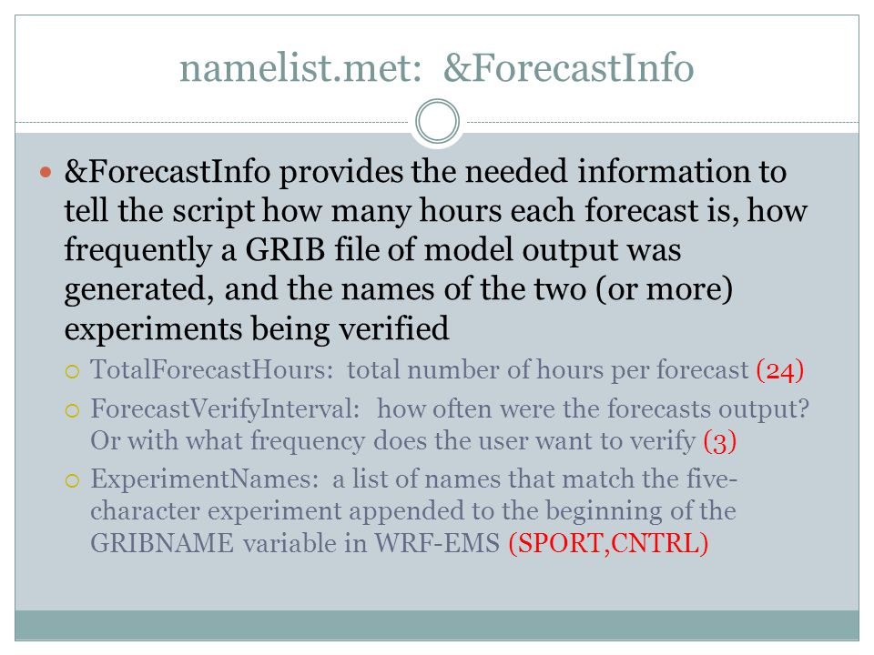 namelist.met: &ForecastInfo &ForecastInfo provides the needed information to tell the script how many hours each forecast is, how frequently a GRIB file of model output was generated, and the names of the two (or more) experiments being verified TotalForecastHours: total number of hours per forecast (24) ForecastVerifyInterval: how often were the forecasts output.