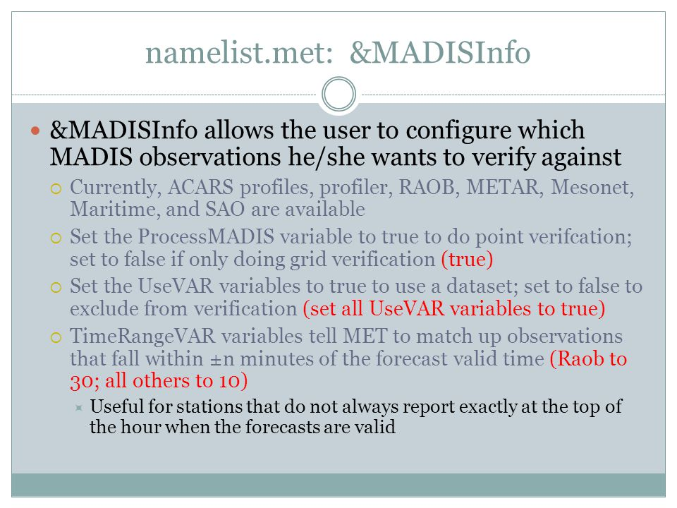 namelist.met: &MADISInfo &MADISInfo allows the user to configure which MADIS observations he/she wants to verify against Currently, ACARS profiles, profiler, RAOB, METAR, Mesonet, Maritime, and SAO are available Set the ProcessMADIS variable to true to do point verifcation; set to false if only doing grid verification (true) Set the UseVAR variables to true to use a dataset; set to false to exclude from verification (set all UseVAR variables to true) TimeRangeVAR variables tell MET to match up observations that fall within ±n minutes of the forecast valid time (Raob to 30; all others to 10) Useful for stations that do not always report exactly at the top of the hour when the forecasts are valid