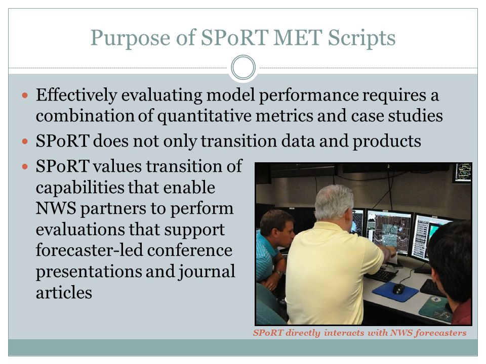 Effectively evaluating model performance requires a combination of quantitative metrics and case studies SPoRT does not only transition data and products SPoRT values transition of capabilities that enable NWS partners to perform evaluations that support forecaster-led conference presentations and journal articles Purpose of SPoRT MET Scripts SPoRT directly interacts with NWS forecasters